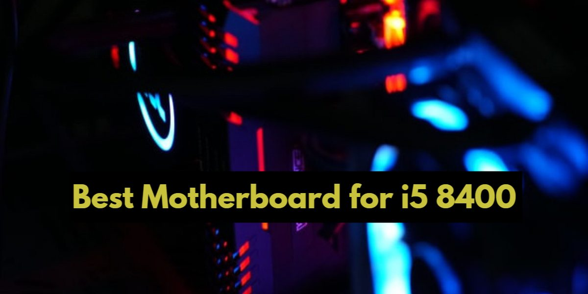 Top 8 Best Motherboard for i5 8400 in 2021-Reviews & Buying Guide